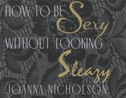 Cover of: How to be sexy without looking sleazy | JoAnna Nicholson