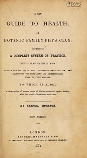 Cover of: A new guide to health; or, botanic family physician. Containing a complete system of practice, upon a plan enitrely new; with a description of the vegetables made use of ... to cure disease. To which is added a description of several cases ... attended by the author ... | Samuel Thomson