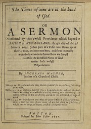 Cover of: The times of men are in the hand of God, or, A sermon occasioned by that awfull providence which hapned in Boston in New-England, the 4th day of the 3d moneth 1675
