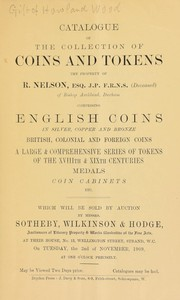 Cover of: Catalogue of the collection of coins and tokens, the property of R. Nelson, Esq. ... (deceased), of Bishop Auckland, Durham, comprising English coins, ... a large & comprehensive series of tokens of the XVIIIth and XIXth centuries, medals ... | Sotheby, Wilkinson & Hodge
