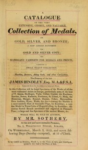 Cover of: A catalogue of the very extensive, choice, and valuable collection of medals, ... a few choice patterns for gold and silver coin, ... marbles, bronzes, Abbey seals, and other curiosities, the property of the late James Bindley, Esq. ... | Sotheby