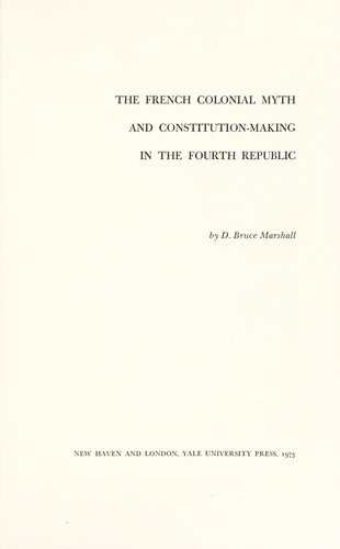 The French colonial myth and constitution-making in the Fourth Republic by D. Bruce Marshall