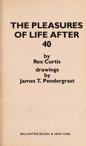 The Pleasures of Life After 40 by Rex Curtis