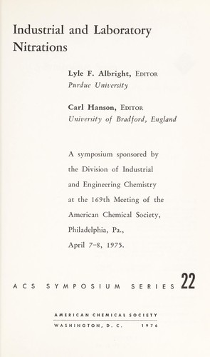 Industrial and laboratory nitrations by sponsored by the Division of Industrial and Engineering Chemistry at the 169th meeting of the American Chemical Society, Philadelphia, Pa., April 7-8, 1975 ; Lyle F. Albright, ed., Carl Hanson, ed.
