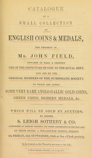 Cover of: Catalogue of a small collection of English coins and medals, the property of Mr. John Field, ... one of the Inspectors of Coin to the Royal Mint, and one of the original members of the Numismatic Society; [also] ... Anglo-Gallic, gold coins, Greek coins, modern medals, &c. ... | S. Leigh Sotheby & Co