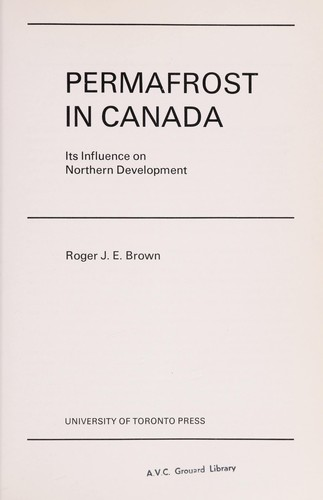 Permafrost in Canada:  its influence on northern development, by Roger J.E. Brown by