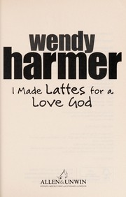 Cover of: I made lattes for a love god | Wendy Harmer