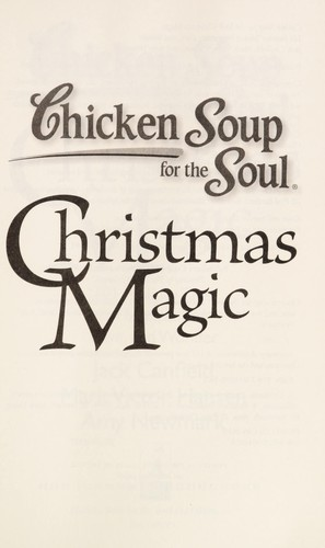 Chicken Soup for the Soul: Christmas Magic: 101 Holiday Tales of Inspiration, Love, and Wonder by Jack Canfield