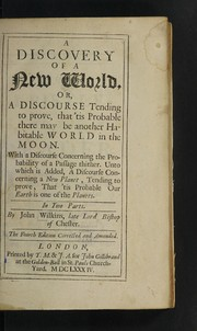 Cover of: A discovery of a new world, or, a discourse tending to prove that 'tis probable there may be another habitable world in the moon. With a discourse concerning the probability of a passage thither. Unto which is added, a discourse concerning a new planet, tending to prove, that 'tis probable our earth is one of the planets. In two parts