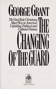 Cover of: The changing of the guard | George Grant