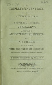 Cover of: A triplet of inventions, consisting of ... a nocturnal or diurnal telegraph ; a proposal for an universal character ; and a scheme for facilitating the progress of science, exemplified in the osteological part of anatomy | Thomas Northmore