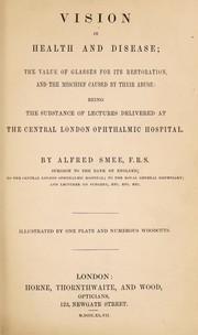 Cover of: Vision in health and disease; the value of glasses for its restoration, and the mischief caused by their abuse. Being the substance of lectures delivered at the Central London Ophthalmic Hospital | Alfred Smee