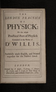 Cover of: The London practice of physick: or the whole practical part of physick contained in the works of Dr. Willis