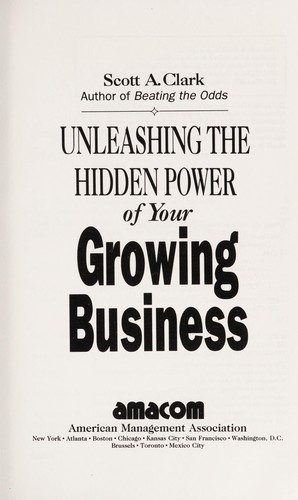 Unleashing the hidden power of your growing business by Scott A. Clark