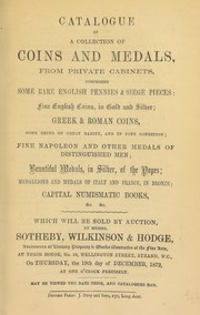 Cover of: Catalogue of a collection of coins and medals from private cabinets, comprising some rare English pennies and siege pieces, ... fine Napoleon and other medals of distinguished men, beautiful medals in silver, of the popes, medallions and medals of Italy and France, in bronze, [etc.] ... | Sotheby, Wilkinson & Hodge