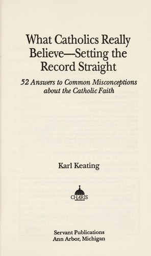 What Catholics really believe--setting the record straight by Karl Keating