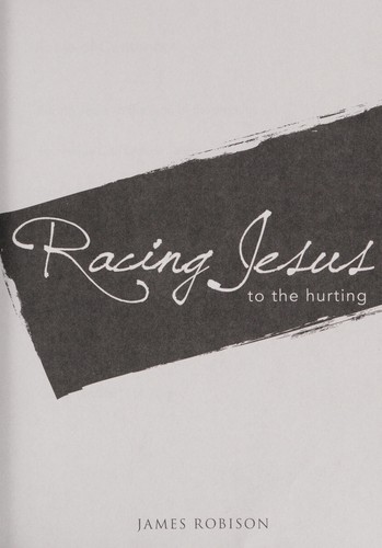Racing Jesus to the hurting by James Robison