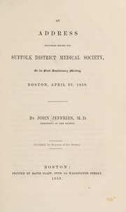 Cover of: An address delivered before the Suffolk District Medical Society, at its first anniversary meeting, Boston, April 27, 1850 | John Jeffries