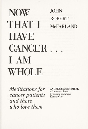 Now that I have cancer-- I am whole by John Robert McFarland