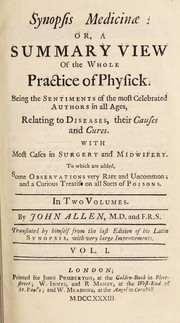 Cover of: Synopsis medicinae: or a summary view of the whole practice of physick. Being the sentiments of the most celebrated authors in all ages, relating to diseases, their causes and cures ... To which are added, some observations ... and a curious treatise on all sorts of poisons | John Allen
