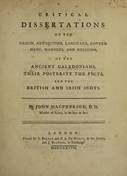 Cover of: Critical dissertations on the origin, antiquities, language, government, manners, and religion, of the ancient Caledonians, their posterity the Picts, and the British and Irish Scots | John Macpherson