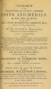 Cover of: Catalogue of a collection of ancient & modern coins and medals, ... of the late Rev. John Morewood Gresley, ... rector of Seile, Leicestershire; of W.B. Donne, deceased, Her Majesty