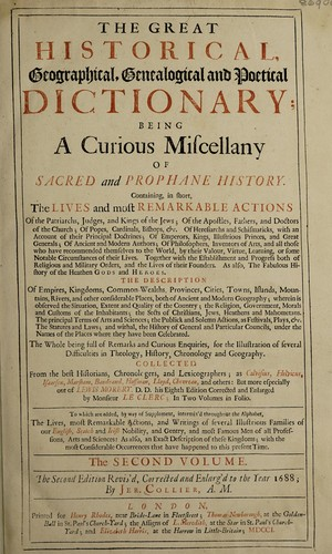 The great historical, geographical, genealogical and poetical dictionary; being a curious miscellany of sacred and prophane history. Containing, in short, the lives and most remarkable actions of the patriarchs, judges, and kings of the Jews; of the apostles, fathers, and doctors of the church; of popes, cardinals, bishops, &c. ... Together with the establishment and progress both of religious and military orders, and the lives of their founders. As also, the fabulous history of the heathen gods and heroes. The description of empires, kingdoms, commonwealths, provinces, cities, towns, islands, mountains ... The whole being full of remarks and curious enquiries, for the illustration of several difficulties in theology, history, chronology and geography. Collected from the best historians, chronologers, and lexicographers ... but more especially out of Lewis Morery, D.D. his eighth edition corrected and enlarged by Monsieur Le Clerc; in two volumes in folio. To which are added, by way of supplement, inter-mix'd throughout the alphabet, the lives, most remarkable actions, and writings of several illustrious families of our English, Scotch and Irish nobility, and gentry, and most famous men of all professions, arts and sciences: as also, an exact description of these kingdoms; with the most considerable occurrences that have happened to this present time by Louis Moréri