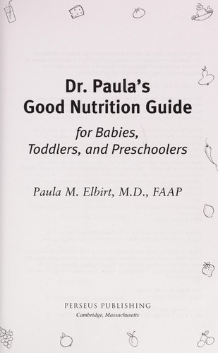 Dr. Paula's good nutrition guide for babies, toddlers, and preschoolers by Paula Elbirt-Bender
