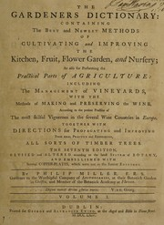 Cover of: The gardeners dictionary. Containing the best and newest methods of cultivating and improving the kitchen, fruit, flower garden, and nursery, as also for performing the practical parts of agriculture ... together with directions for propagating and improving from real practice and experience, all sorts of timber trees