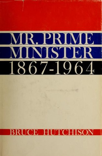 Mr. Prime Minister, 1867-1964 by Bruce Hutchison