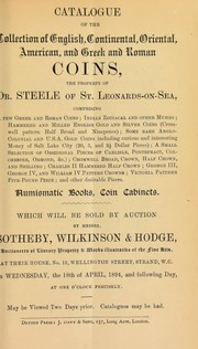 Cover of: Catalogue of the collection of English, Continental, Oriental, American, and Greek and Roman coins, the property of Dr. Steele, of St. Leonards-on-Sea, comprising ... Indian, Zodiacal and other muhrs, ... U.S.A. gold coins, including ... money of Salt Lake City, ... obsidional pieces, [etc.] ... | Sotheby, Wilkinson & Hodge