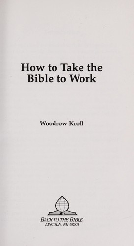 How to Take the Bible to Work by Woodrow Michael Kroll