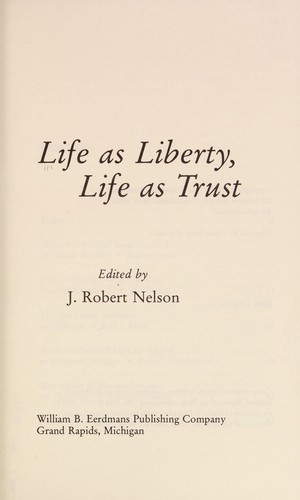 Life as liberty, life as trust by edited by J. Robert Nelson.