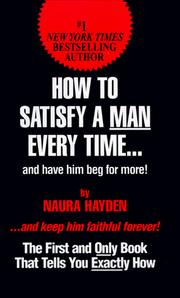 Cover of: How to satisfy a man every time-- and have him beg for more! | Naura Hayden