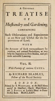 Cover of: A general treatise of husbandry and gardening. Containing such observations and experiments as are new and useful for the improvement of land. With an account of such extraordinary inventions, and natural productions, as may help the ingenious in their studies, and promote universal learning ...