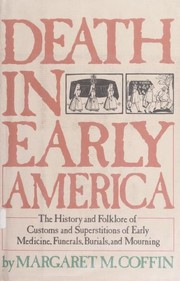Cover of: Death in early America : the history and folklore of customs and superstitions of early medicine, funerals, burials, and mourning |
