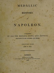Cover of: Medallic history of Napoleon. A collection of all the medals, coins, and jettons, relating to his actions and reign. From the year 1796 to 1815