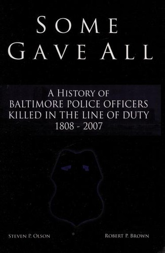 Some gave all : a history of Baltimore police officers killed in the line of duty 1808-2007 by
