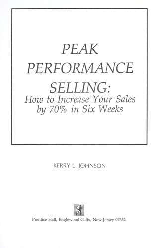Peak performance selling : how to increase your sales by 70% in six weeks by Johnson, Kerry L