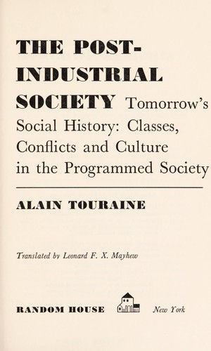 The post-industrial society; tomorrow's social history: classes, conflicts and culture in the programmed society by Alain Touraine