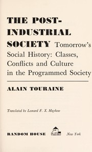 Cover of: The post-industrial society; tomorrow's social history: classes, conflicts and culture in the programmed society | Alain Touraine