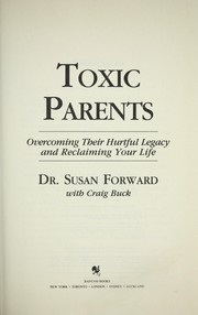 Cover of: Toxic parents : overcoming their hurtful legacy and reclaiming your life | Susan Forward