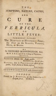 Cover of: The symptoms, nature, causes, and cure of the febricula, or little fever: commonly called the nervous or hysteric fever: the fever on the spirits: vapours, hypo, or spleen | Manningham, Richard Sir