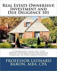 Real Estate Ownership, Investment and Due Diligence 101: A Smarter Way to Buy Real Estate by Professor Leonard P. Baron MBA