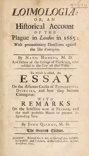 Cover of: Loimologia: or an historical account of the Plague in London in 1665: with precautionary directions against the like contagion ... To which is added an Essay on the different causes of pestilential diseases, and how they become contagious: with remarks on the infection now in France and the most probable means to prevent it spreading here. By John Quincy | Nathaniel Hodges