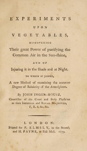 Cover of: Experiments upon vegetables, discovering their great power of purifying the common air in the sun-shine, and of injuring it ... at night. To which is joined, a new method of examining the ... salubrity of the atmosphere
