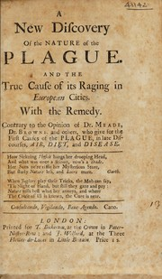 Cover of: A new discovery of the nature of the plague. And the true cause of its raging in European cities. With the remedy. Contrary to the opinion of Dr. Meade [sic], Dr. Browne, and others | Meade Dr