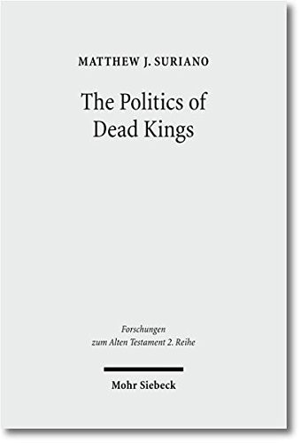 The Politics of Dead Kings: Dynastic Ancestors in the Book of Kings and Ancient Israel (Forschungen Zum Alten Testament 2.Reihe) by Matthew J Suriano