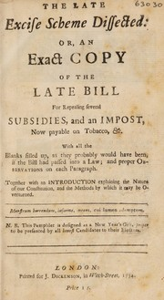 Cover of: The late excise scheme dissected: or, an exact copy of the late bill for repealing several subsidies, and an impost, now payable on tobacco, etc. With all the blanks filled up, as the probably would have been, if the bill had passed into a law; and proper observations on each paragraph. [Anon.]