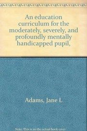Cover of: An education curriculum for the moderately, severely, and profoundly mentally handicapped pupil | Jane L. Adams
